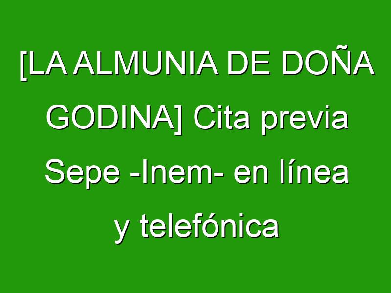 [LA ALMUNIA DE DOÑA GODINA] Cita previa Sepe -Inem- en línea y telefónica