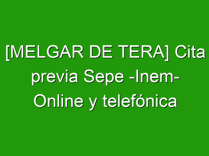 [MELGAR DE TERA] Cita previa Sepe -Inem- Online y telefónica