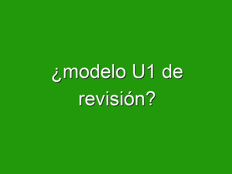 ¿modelo U1 de revisión?