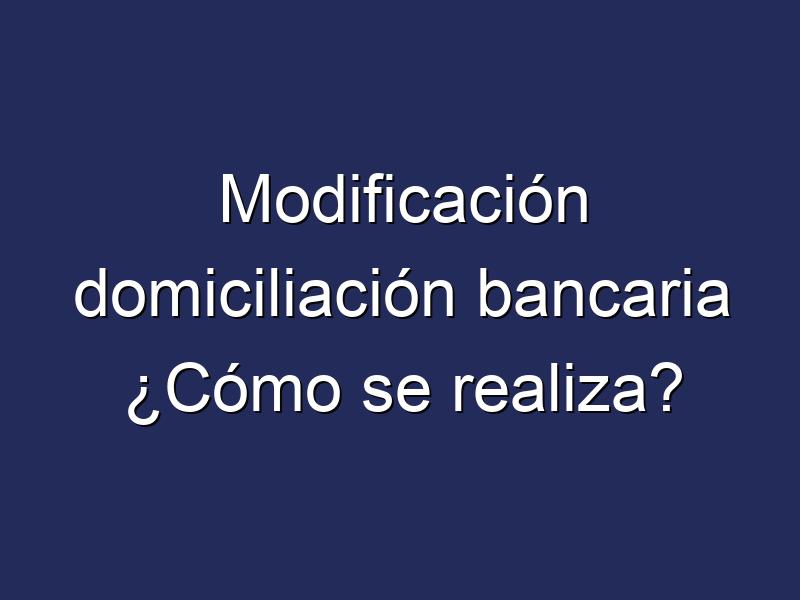 Modificación domiciliación bancaria ¿Cómo se realiza?