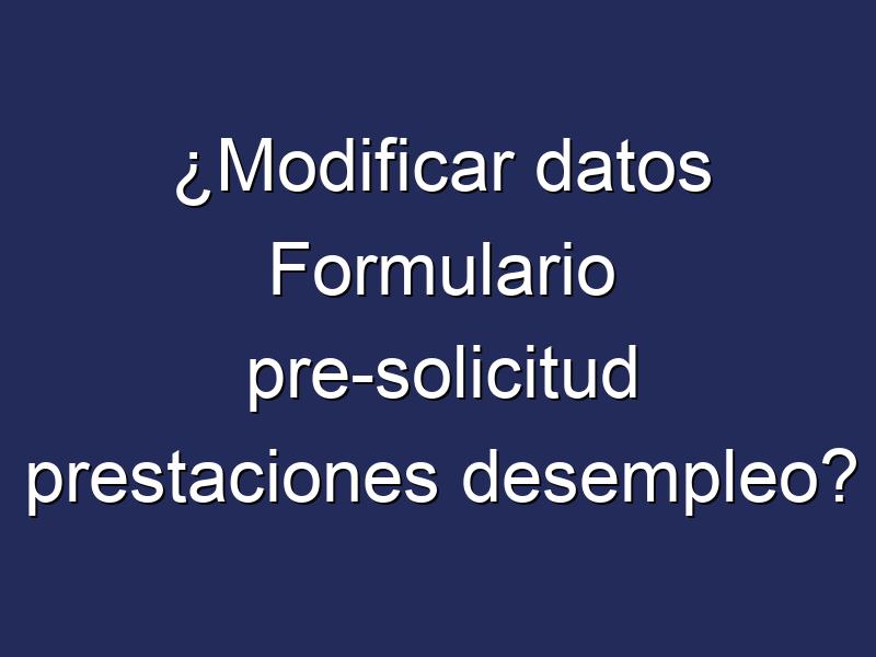 ¿Modificar datos Formulario pre-solicitud prestaciones desempleo?