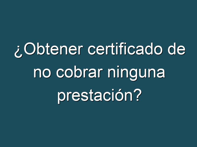 ¿Obtener certificado de no cobrar ninguna prestación?