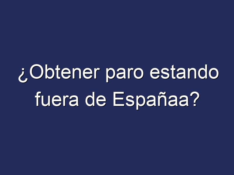 ¿Obtener paro estando fuera de Españaa?