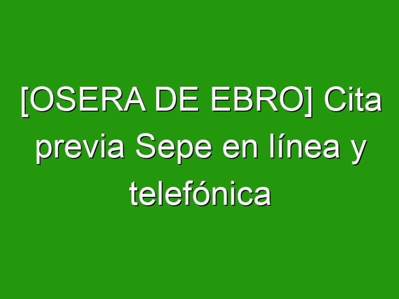 [OSERA DE EBRO] Cita previa Sepe en línea y telefónica