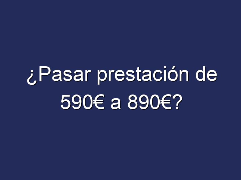 ¿Pasar prestación de 590€ a 890€?