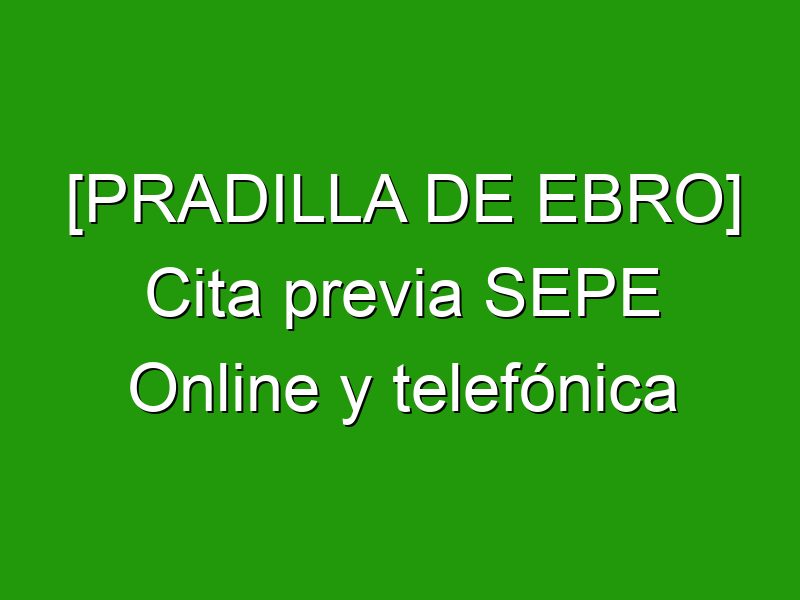 [PRADILLA DE EBRO] Cita previa SEPE Online y telefónica