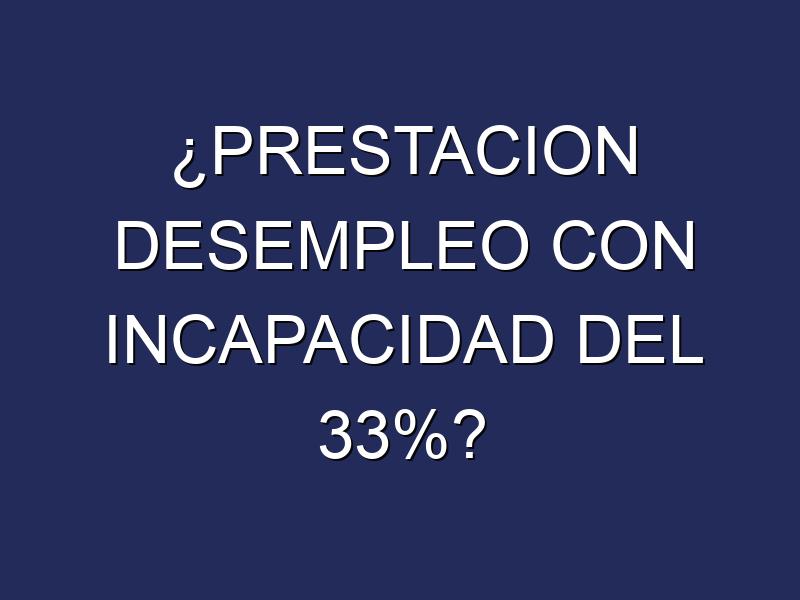 ¿PRESTACION DESEMPLEO CON INCAPACIDAD DEL 33%?