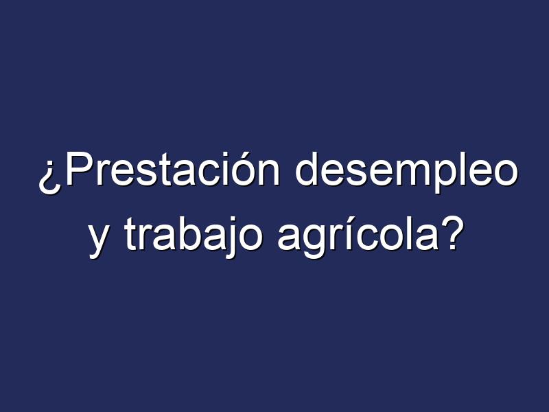 ¿Prestación desempleo y trabajo agrícola?