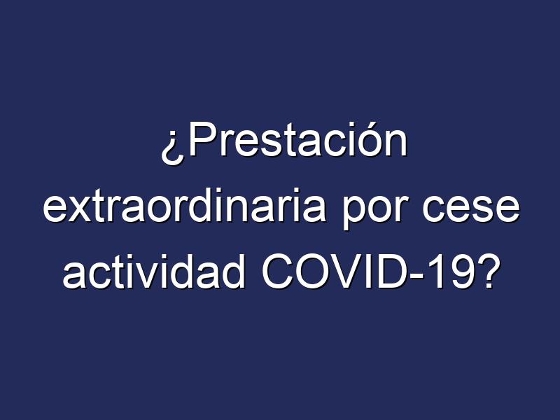 ¿Prestación extraordinaria por cese actividad COVID-19?
