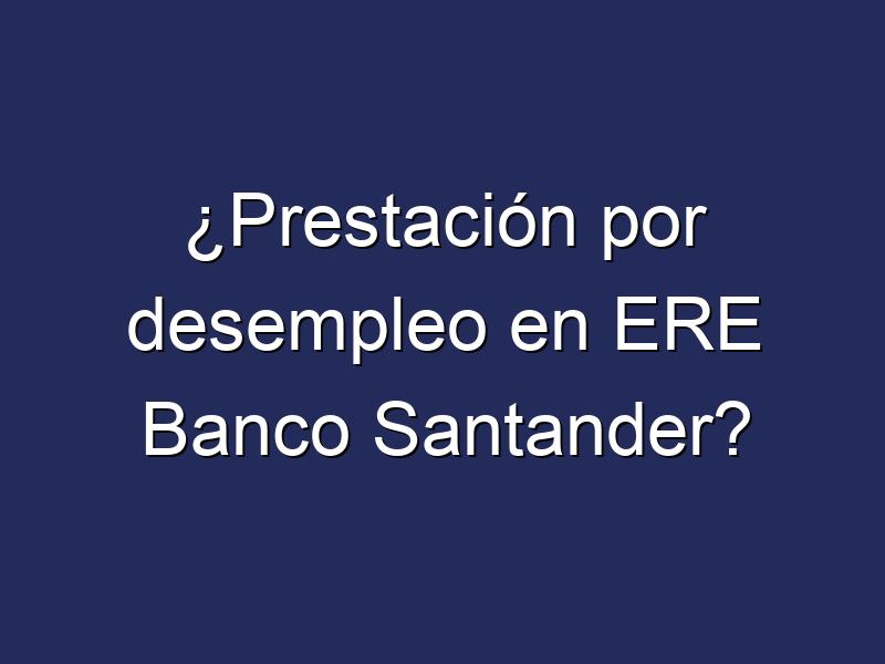 ¿Prestación por desempleo en ERE Banco Santander?