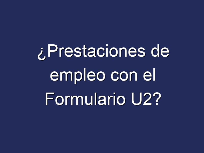 ¿Prestaciones de empleo con el Formulario U2?