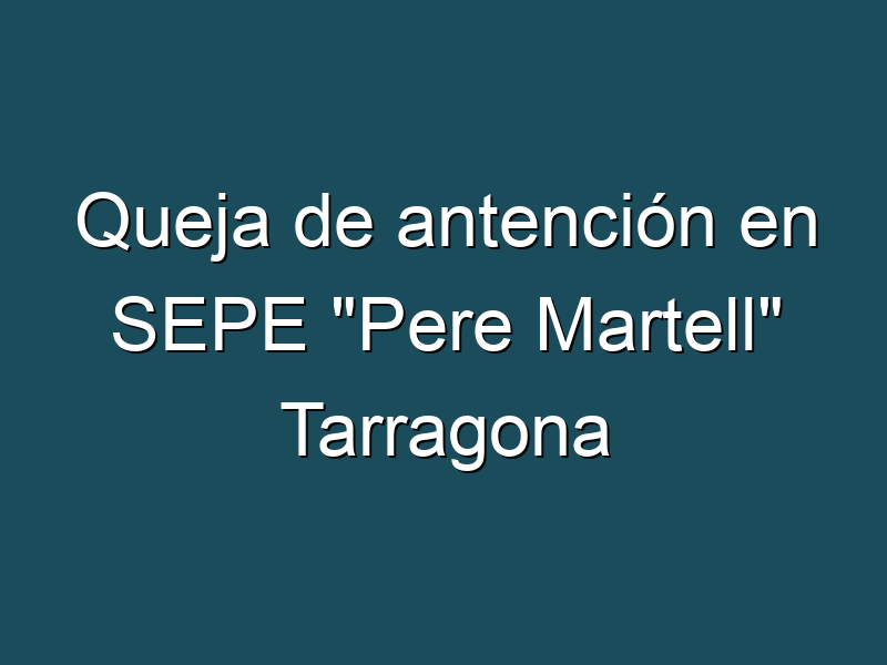 """Queja de antención en SEPE """"Pere Martell"""" Tarragona"""