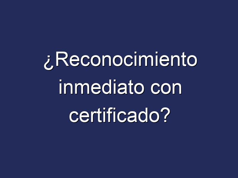 ¿Reconocimiento inmediato con certificado?