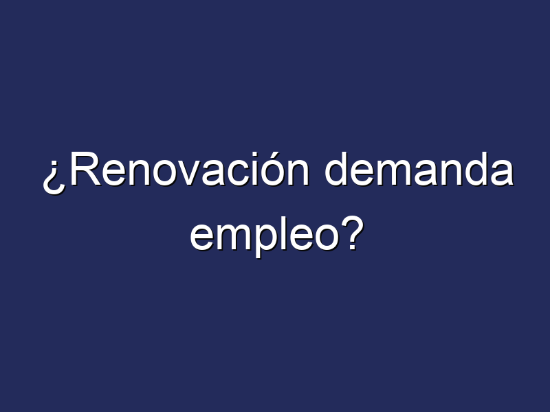 ¿Renovación demanda empleo?