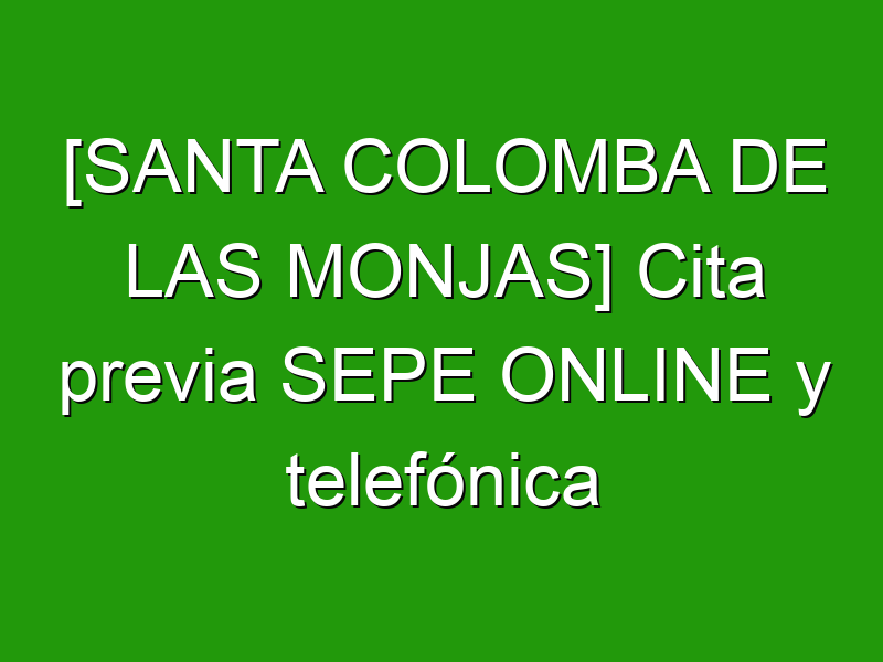 [SANTA COLOMBA DE LAS MONJAS] Cita previa SEPE ONLINE y telefónica