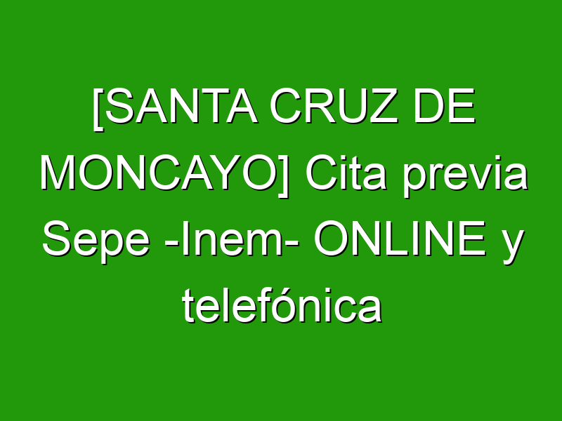 [SANTA CRUZ DE MONCAYO] Cita previa Sepe -Inem- ONLINE y telefónica