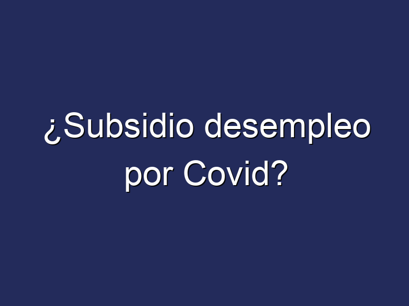 ¿Subsidio desempleo por Covid?