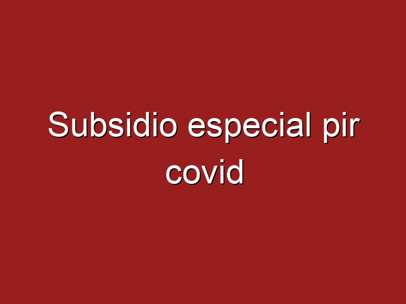 ¿Subsidios especiales por covid?