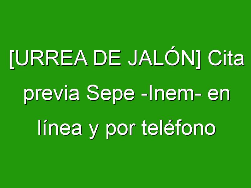 [URREA DE JALÓN] Cita previa Sepe -Inem- en línea y por teléfono