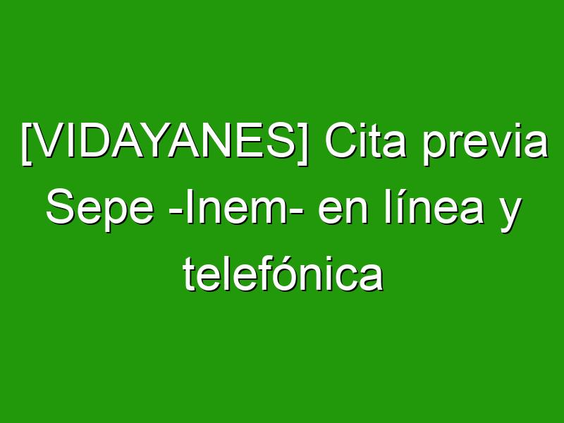 [VIDAYANES] Cita previa Sepe -Inem- en línea y telefónica