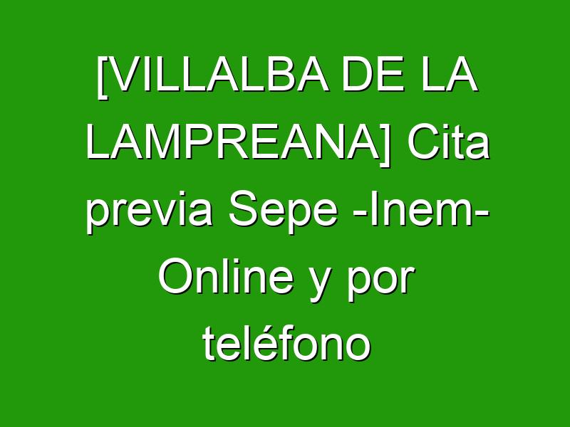 [VILLALBA DE LA LAMPREANA] Cita previa Sepe -Inem- Online y por teléfono