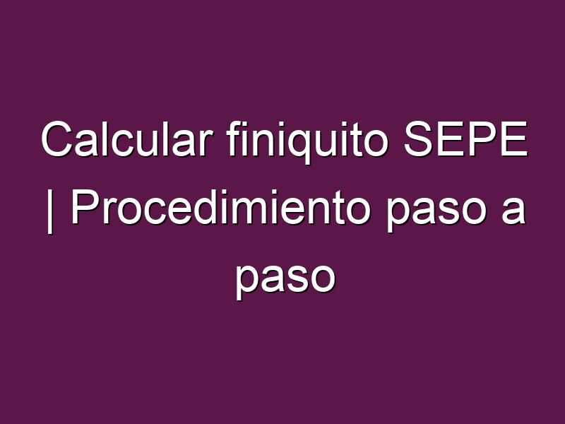 Calcular finiquito SEPE | Procedimiento paso a paso
